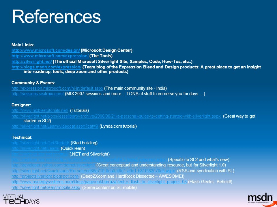 References Main Links: http://www.microsoft.com/design/http://www.microsoft.com/design/ (Microsoft Design Center) http://www.microsoft.com/expression/http://www.microsoft.com/expression/ (The Tools) http://silverlight.net/http://silverlight.net/ (The official Microsoft Silverlight Site, Samples, Code, How-Tos, etc..) http://blogs.msdn.com/expression/http://blogs.msdn.com/expression/ (Team blog of the Expression Blend and Design products: A great place to get an insight into roadmap, tools, deep zoom and other products) Community & Events: http://expression.microsoft.com/hi-in/default.aspxhttp://expression.microsoft.com/hi-in/default.aspx (The main community site - India) http://sessions.visitmix.com/http://sessions.visitmix.com/ (MIX 2007 sessions and more… TONS of stuff to immerse you for days….) Designer: http://www.nibblestutorials.net/http://www.nibblestutorials.net/ (Tutorials) http://silverlight.net/blogs/jesseliberty/archive/2008/08/21/a-personal-guide-to-getting-started-with-silverlight.aspxhttp://silverlight.net/blogs/jesseliberty/archive/2008/08/21/a-personal-guide-to-getting-started-with-silverlight.aspx (Great way to get started in SL2) http://silverlight.net/Learn/videocat.aspx cat=9http://silverlight.net/Learn/videocat.aspx cat=9 (Lynda.com tutorial) Technical: http://silverlight.net/GetStarted/http://silverlight.net/GetStarted/ (Start building) http://silverlight.net/Learn/http://silverlight.net/Learn/ (Quick learn) http://weblogs.asp.net/scottgu/http://weblogs.asp.net/scottgu/ (.NET and Silverlight) http://weblogs.asp.net/scottgu/archive/2008/06/06/silverlight-2-beta2-released.aspxhttp://weblogs.asp.net/scottgu/archive/2008/06/06/silverlight-2-beta2-released.aspx (Specific to SL2 and what's new) http://developer.yahoo.com/dotnet/silverlight/http://developer.yahoo.com/dotnet/silverlight/ (Great conceptual and understanding resource, but for Silverlight 1.0) http://silverlight.net/Quickstarts/Remote/ed86e719-0da0-49e1-a9e1-b31f483070d4.aspxhttp://silverlight.net/Quickstarts/Remote/ed86e719-0da0-49e1-a9e1-b31f483070d4.aspx (RSS and syndication with SL) http://projectsilverlight.blogspot.com/http://projectsilverlight.blogspot.com/ (DeepZXoom and HardRock Dissected – AWESOME!) http://www.cynergysystems.com/blogs/page/rickbarraza entry=flash_to_silverlight_project_03http://www.cynergysystems.com/blogs/page/rickbarraza entry=flash_to_silverlight_project_03 (Flash Geeks..