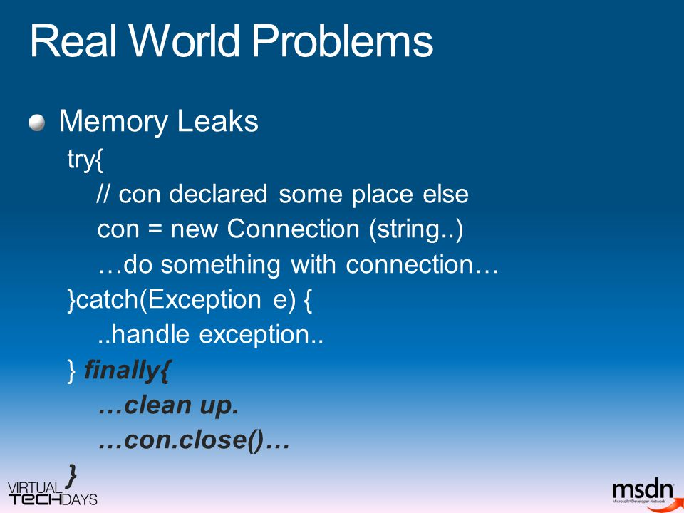 Real World Problems Memory Leaks try{ // con declared some place else con = new Connection (string..) …do something with connection… }catch(Exception