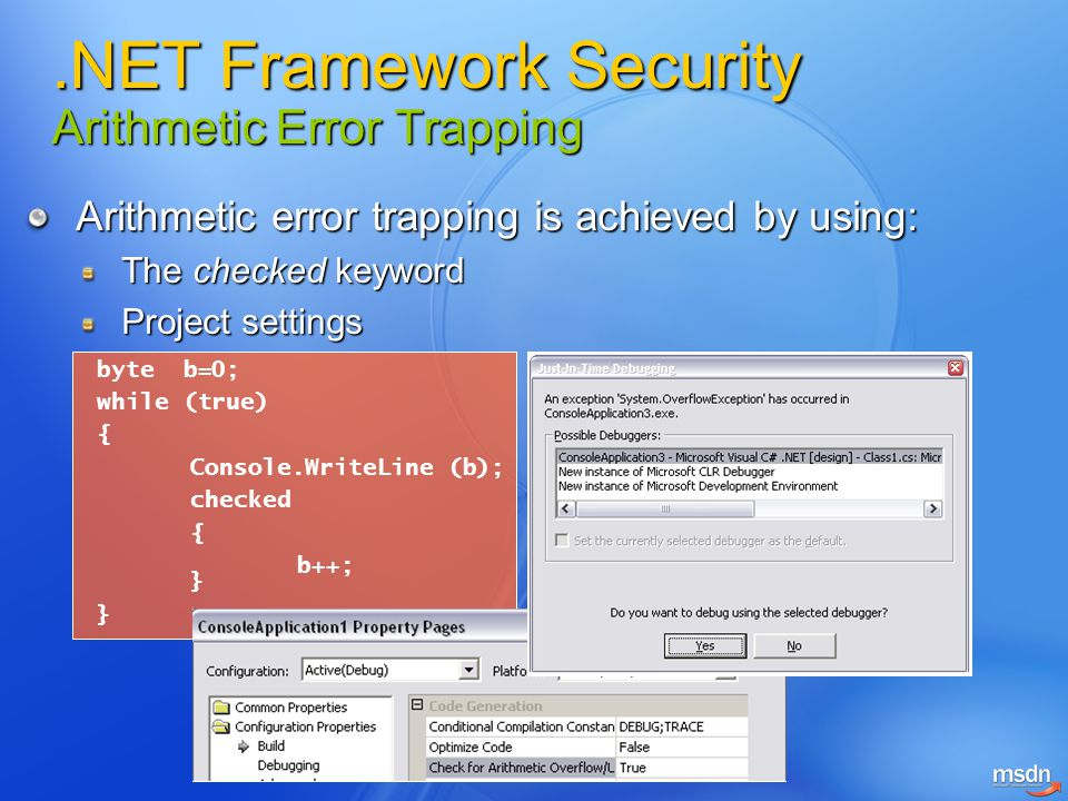 Arithmetic error trapping is achieved by using: The checked keyword Project settings byte b=0; while (true) { Console.WriteLine (b); checked { b++; }