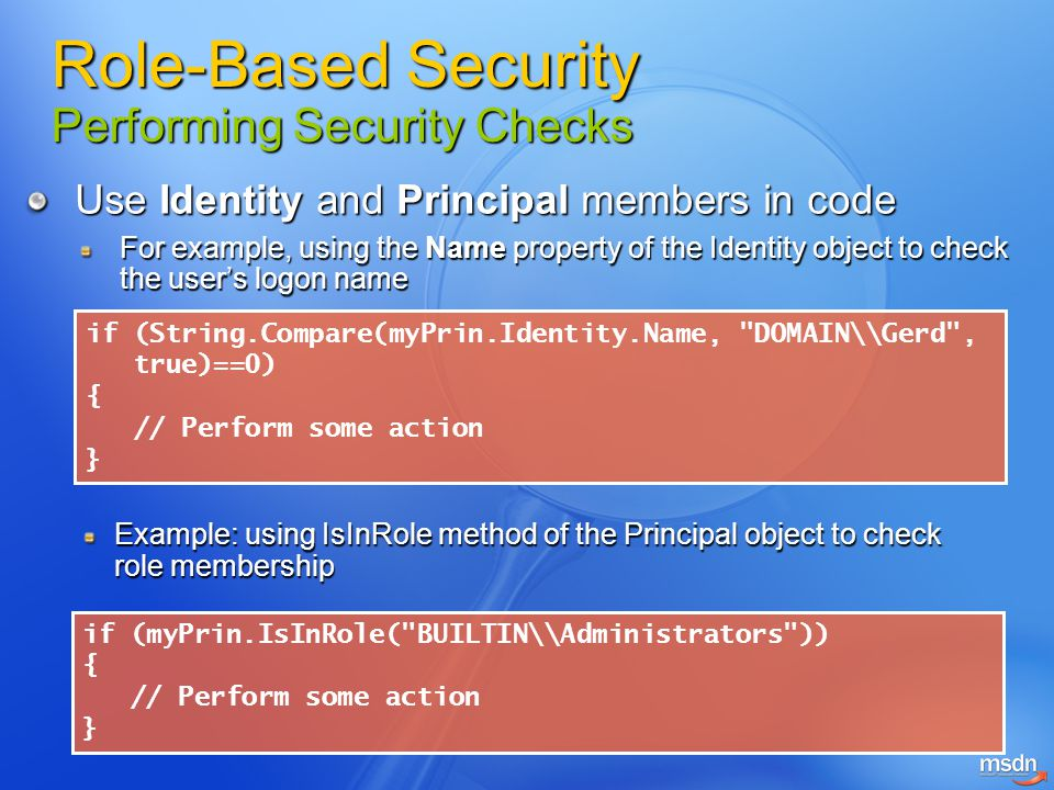 Use Identity and Principal members in code For example, using the Name property of the Identity object to check the user's logon name if (String.Compa