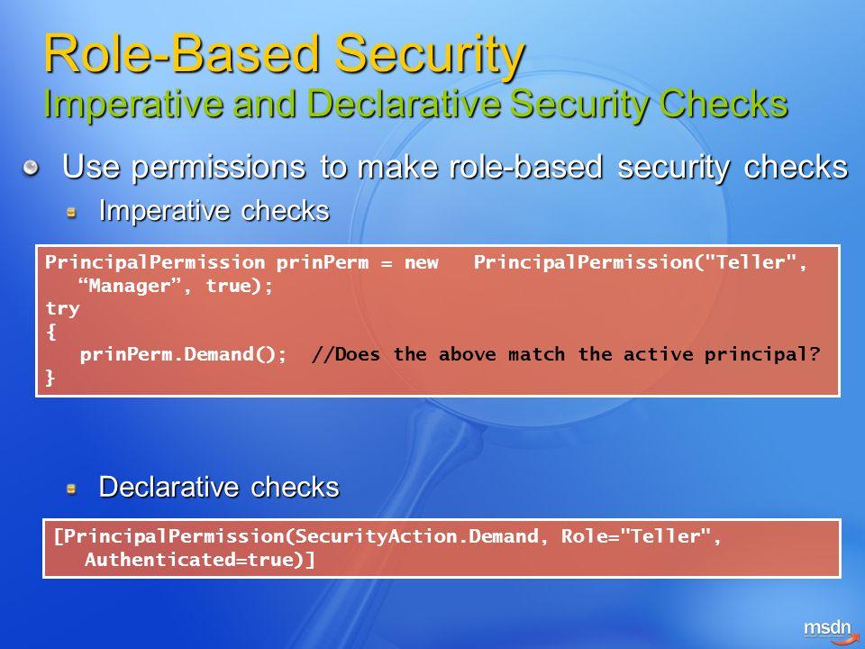 Use permissions to make role-based security checks Imperative checks PrincipalPermission prinPerm = new PrincipalPermission(