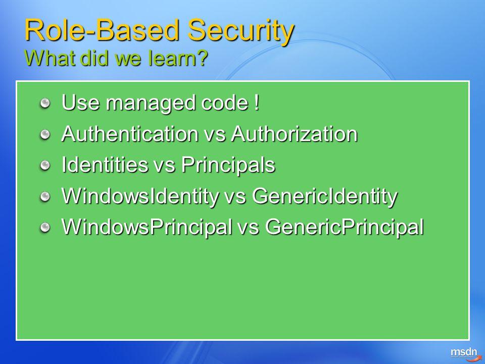 Use managed code ! Authentication vs Authorization Identities vs Principals WindowsIdentity vs GenericIdentity WindowsPrincipal vs GenericPrincipal Ro
