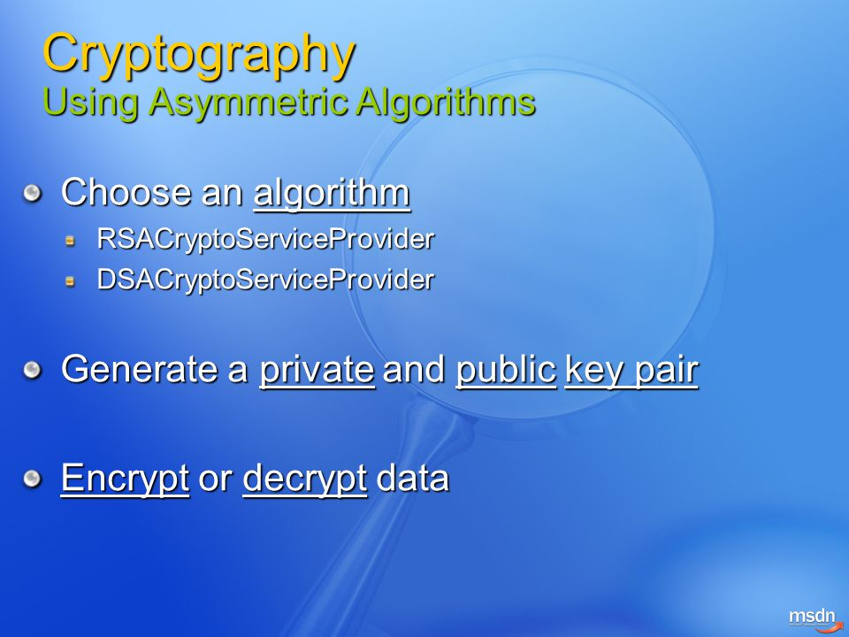 Choose an algorithm RSACryptoServiceProviderDSACryptoServiceProvider Generate a private and public key pair Encrypt or decrypt data Cryptography Using