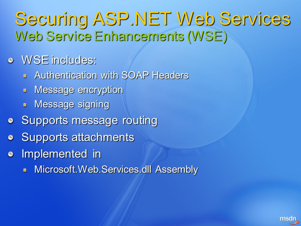WSE includes: Authentication with SOAP Headers Message encryption Message signing Supports message routing Supports attachments Implemented in Microso