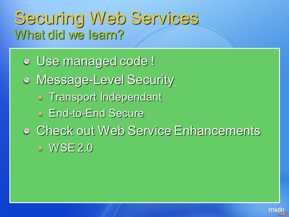 Use managed code ! Message-Level Security Transport Independant End-to-End Secure Check out Web Service Enhancements WSE 2.0 Securing Web Services Wha