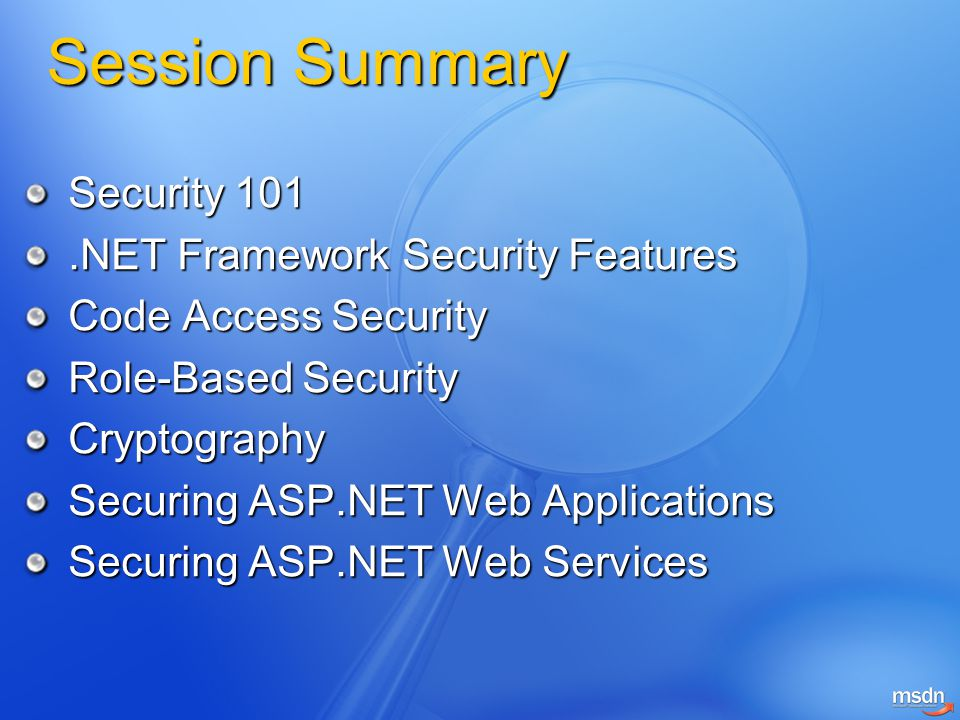 Session Summary Security 101.NET Framework Security Features Code Access Security Role-Based Security Cryptography Securing ASP.NET Web Applications S