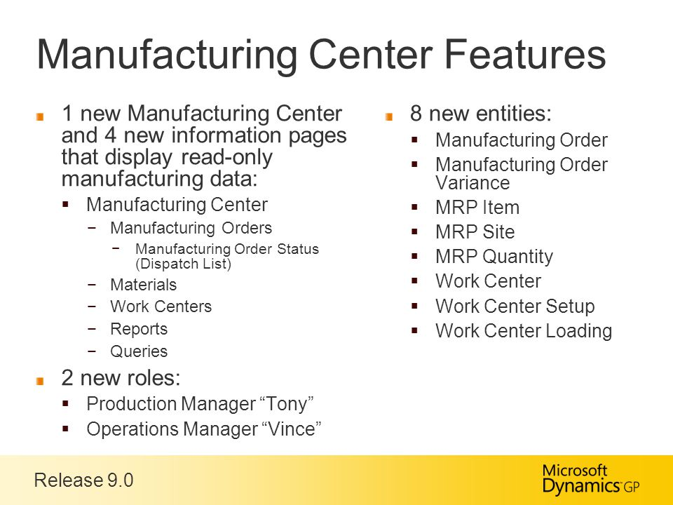 Release 9.0 Manufacturing Center Features 1 new Manufacturing Center and 4 new information pages that display read-only manufacturing data:  Manufacturing Center −Manufacturing Orders −Manufacturing Order Status (Dispatch List) −Materials −Work Centers −Reports −Queries 2 new roles:  Production Manager Tony  Operations Manager Vince 8 new entities:  Manufacturing Order  Manufacturing Order Variance  MRP Item  MRP Site  MRP Quantity  Work Center  Work Center Setup  Work Center Loading