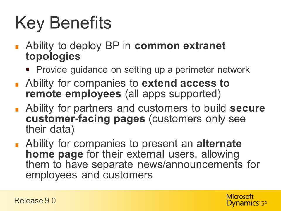Release 9.0 Key Benefits Ability to deploy BP in common extranet topologies  Provide guidance on setting up a perimeter network Ability for companies to extend access to remote employees (all apps supported) Ability for partners and customers to build secure customer-facing pages (customers only see their data) Ability for companies to present an alternate home page for their external users, allowing them to have separate news/announcements for employees and customers