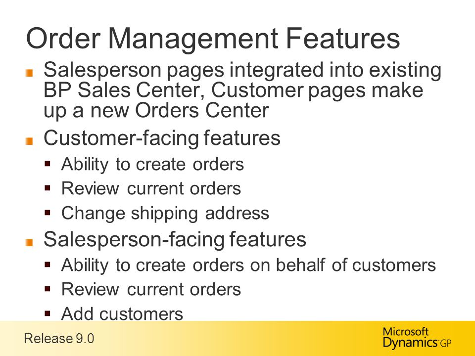 Release 9.0 Order Management Features Salesperson pages integrated into existing BP Sales Center, Customer pages make up a new Orders Center Customer-facing features  Ability to create orders  Review current orders  Change shipping address Salesperson-facing features  Ability to create orders on behalf of customers  Review current orders  Add customers