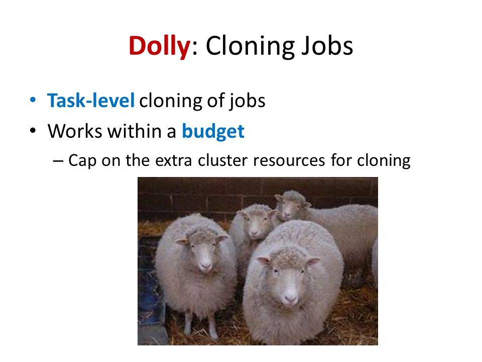 Dolly: Cloning Jobs Task-level cloning of jobs Works within a budget – Cap on the extra cluster resources for cloning