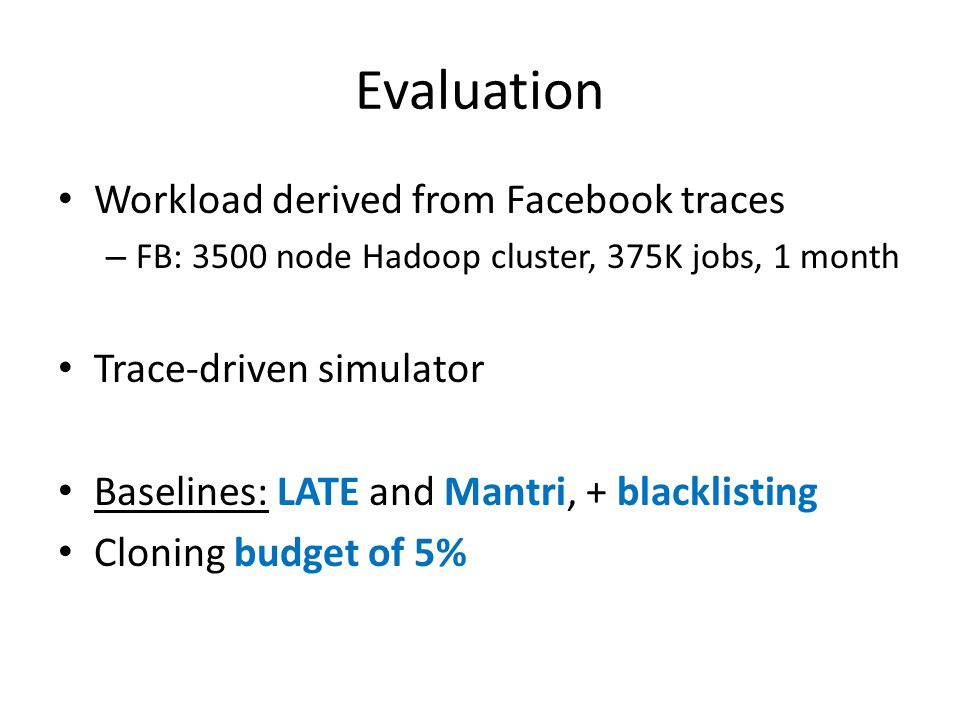 Evaluation Workload derived from Facebook traces – FB: 3500 node Hadoop cluster, 375K jobs, 1 month Trace-driven simulator Baselines: LATE and Mantri,