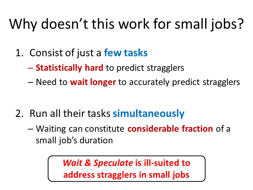 Why doesn't this work for small jobs? 1.Consist of just a few tasks – Statistically hard to predict stragglers – Need to wait longer to accurately pre