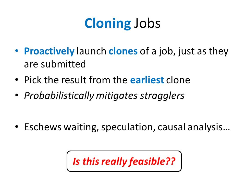 Cloning Jobs Proactively launch clones of a job, just as they are submitted Pick the result from the earliest clone Probabilistically mitigates stragg
