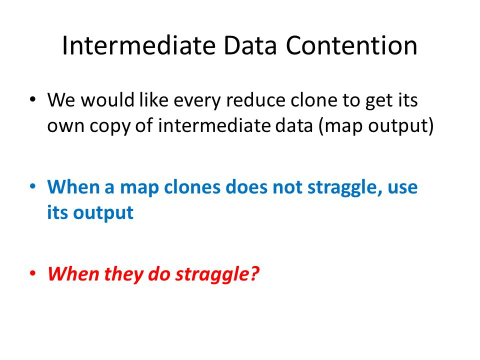 Intermediate Data Contention We would like every reduce clone to get its own copy of intermediate data (map output) When a map clones does not straggle, use its output When they do straggle