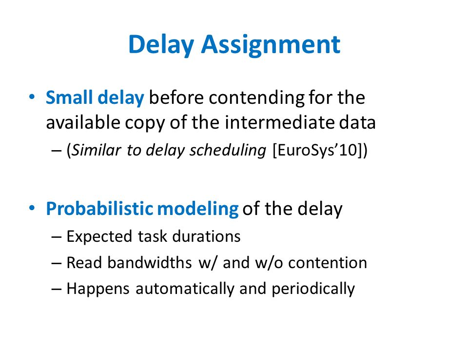 Delay Assignment Small delay before contending for the available copy of the intermediate data – (Similar to delay scheduling [EuroSys'10]) Probabilistic modeling of the delay – Expected task durations – Read bandwidths w/ and w/o contention – Happens automatically and periodically
