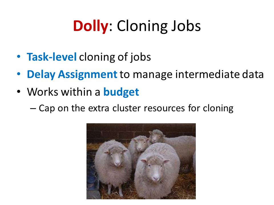 Dolly: Cloning Jobs Task-level cloning of jobs Delay Assignment to manage intermediate data Works within a budget – Cap on the extra cluster resources for cloning