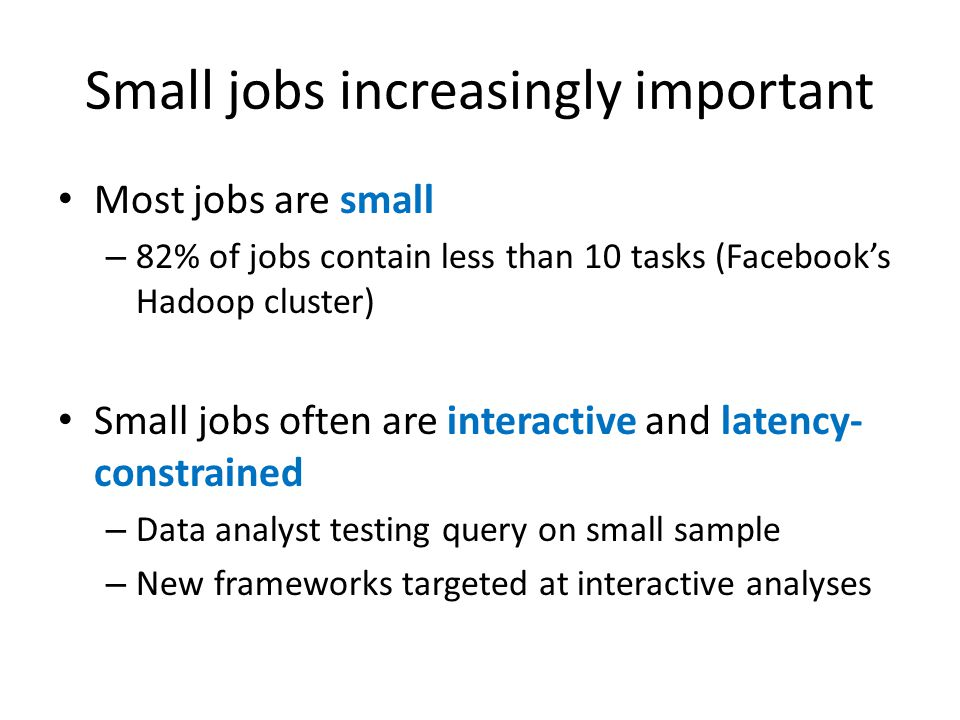 Small jobs increasingly important Most jobs are small – 82% of jobs contain less than 10 tasks (Facebook's Hadoop cluster) Small jobs often are interactive and latency- constrained – Data analyst testing query on small sample – New frameworks targeted at interactive analyses