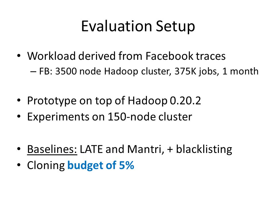 Evaluation Setup Workload derived from Facebook traces – FB: 3500 node Hadoop cluster, 375K jobs, 1 month Prototype on top of Hadoop 0.20.2 Experiments on 150-node cluster Baselines: LATE and Mantri, + blacklisting Cloning budget of 5%
