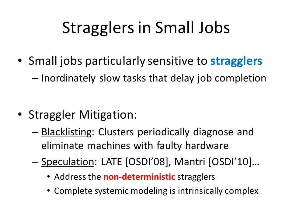 Stragglers in Small Jobs Small jobs particularly sensitive to stragglers – Inordinately slow tasks that delay job completion Straggler Mitigation: – Blacklisting: Clusters periodically diagnose and eliminate machines with faulty hardware – Speculation: LATE [OSDI'08], Mantri [OSDI'10]… Address the non-deterministic stragglers Complete systemic modeling is intrinsically complex