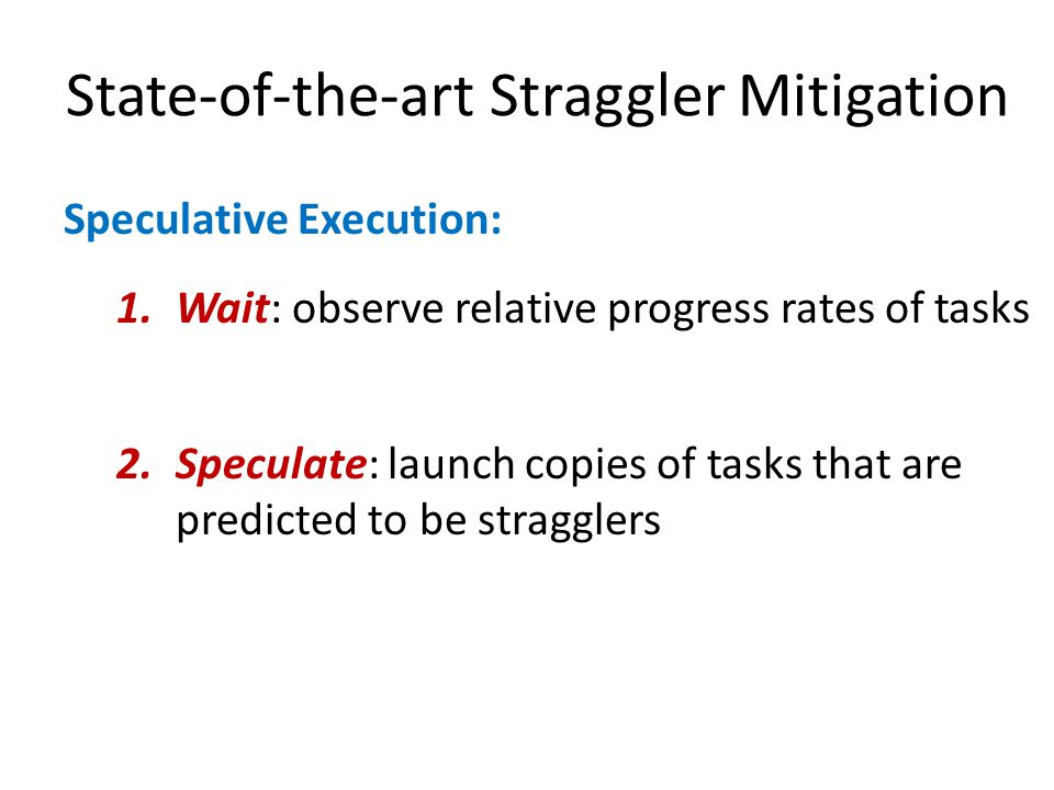 State-of-the-art Straggler Mitigation Speculative Execution: 1.Wait: observe relative progress rates of tasks 2.Speculate: launch copies of tasks that are predicted to be stragglers