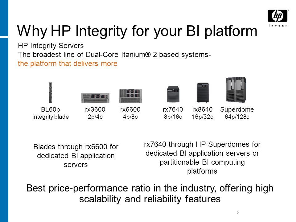 2 Why HP Integrity for your BI platform Best price-performance ratio in the industry, offering high scalability and reliability features Blades through rx6600 for dedicated BI application servers rx7640 through HP Superdomes for dedicated BI application servers or partitionable BI computing platforms rx7640 8p/16c rx p/32c rx6600 4p/8c rx3600 2p/4c BL60p Integrity blade Superdome 64p/128c HP Integrity Servers The broadest line of Dual-Core Itanium® 2 based systems- the platform that delivers more