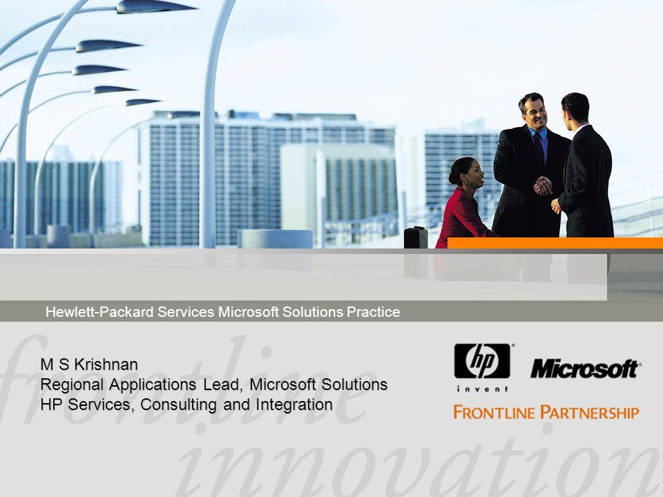 Hewlett-Packard Services Microsoft Solutions Practice M S Krishnan Regional Applications Lead, Microsoft Solutions HP Services, Consulting and Integration