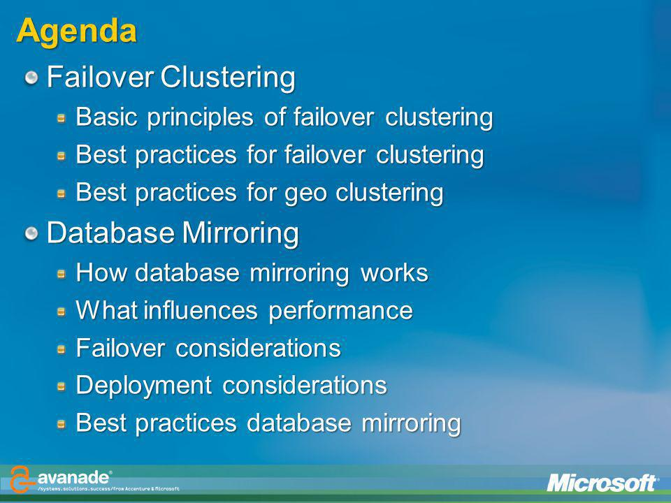 Agenda Failover Clustering Basic principles of failover clustering Best practices for failover clustering Best practices for geo clustering Database Mirroring How database mirroring works What influences performance Failover considerations Deployment considerations Best practices database mirroring