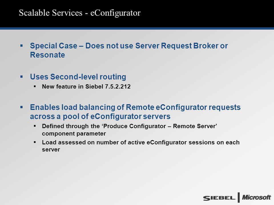 Scalable Services - eConfigurator  Special Case – Does not use Server Request Broker or Resonate  Uses Second-level routing  New feature in Siebel