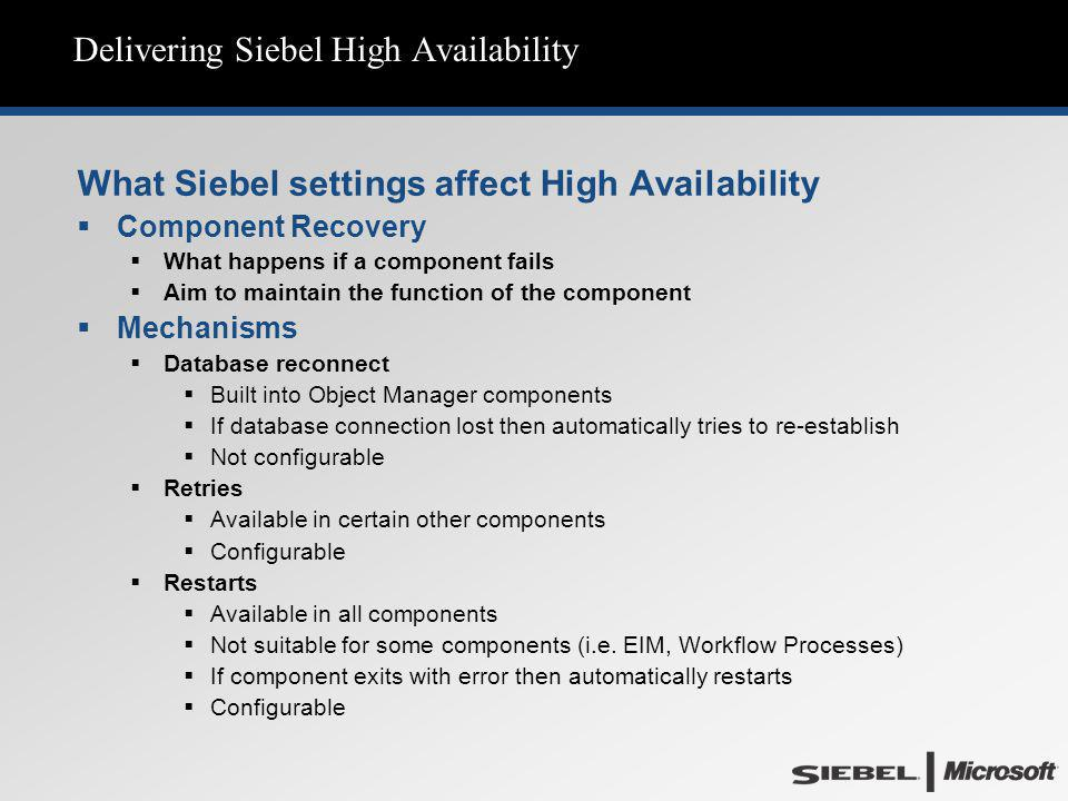 Delivering Siebel High Availability What Siebel settings affect High Availability  Component Recovery  What happens if a component fails  Aim to ma