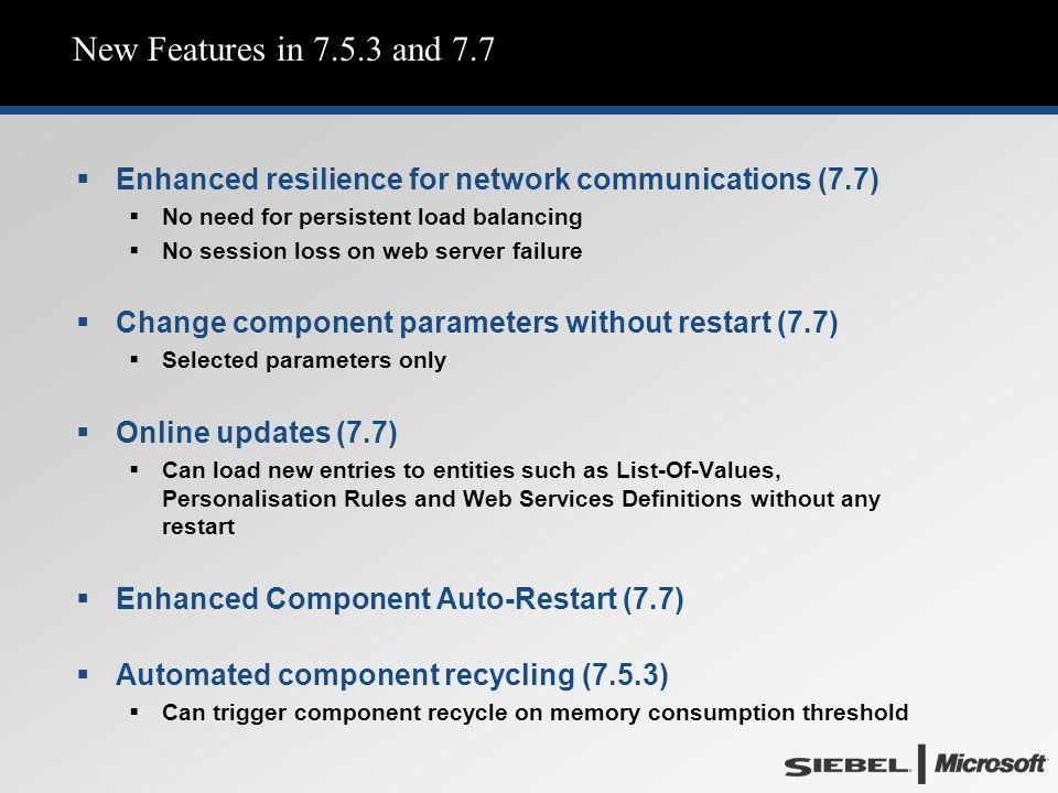 New Features in 7.5.3 and 7.7  Enhanced resilience for network communications (7.7)  No need for persistent load balancing  No session loss on web