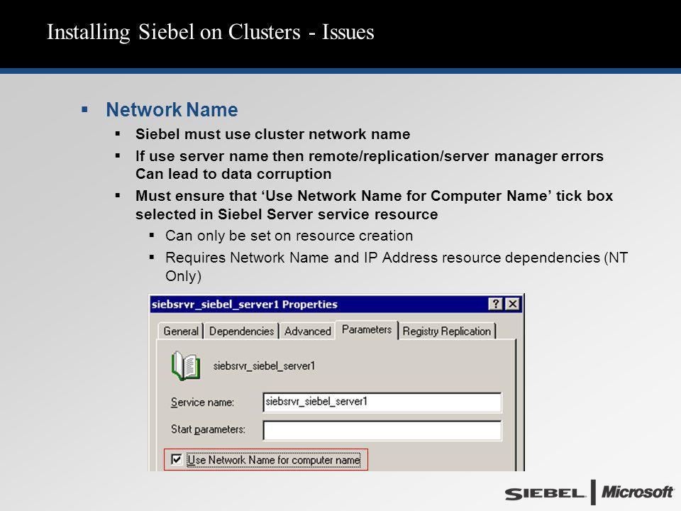 Installing Siebel on Clusters - Issues  Network Name  Siebel must use cluster network name  If use server name then remote/replication/server manager errors Can lead to data corruption  Must ensure that 'Use Network Name for Computer Name' tick box selected in Siebel Server service resource  Can only be set on resource creation  Requires Network Name and IP Address resource dependencies (NT Only)