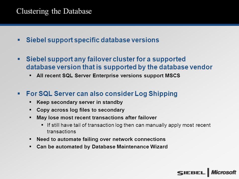 Clustering the Database  Siebel support specific database versions  Siebel support any failover cluster for a supported database version that is sup