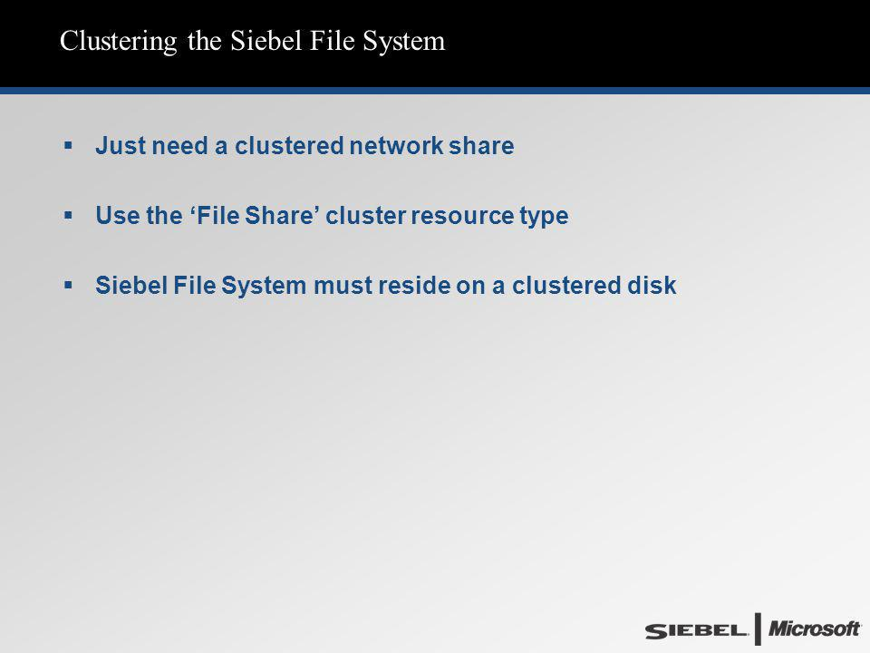 Clustering the Siebel File System  Just need a clustered network share  Use the 'File Share' cluster resource type  Siebel File System must reside on a clustered disk