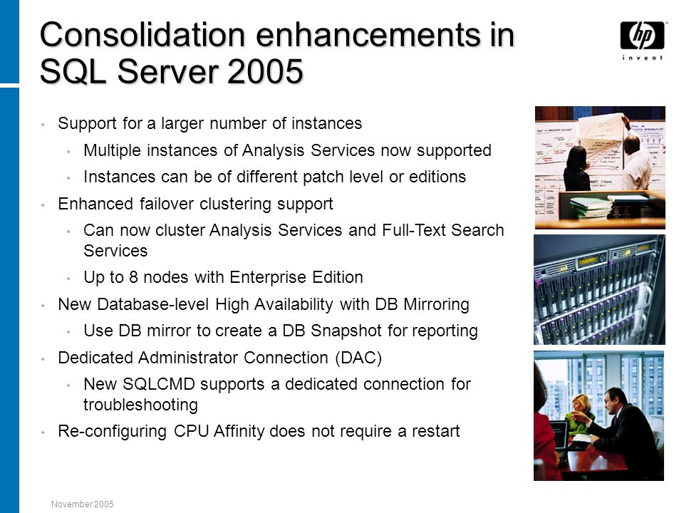 November 2005 Consolidation enhancements in SQL Server 2005 Support for a larger number of instances Multiple instances of Analysis Services now supported Instances can be of different patch level or editions Enhanced failover clustering support Can now cluster Analysis Services and Full-Text Search Services Up to 8 nodes with Enterprise Edition New Database-level High Availability with DB Mirroring Use DB mirror to create a DB Snapshot for reporting Dedicated Administrator Connection (DAC) New SQLCMD supports a dedicated connection for troubleshooting Re-configuring CPU Affinity does not require a restart