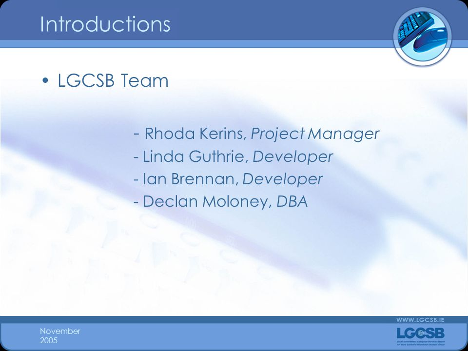 November 2005 Introductions LGCSB Team - Rhoda Kerins, Project Manager - Linda Guthrie, Developer - Ian Brennan, Developer - Declan Moloney, DBA