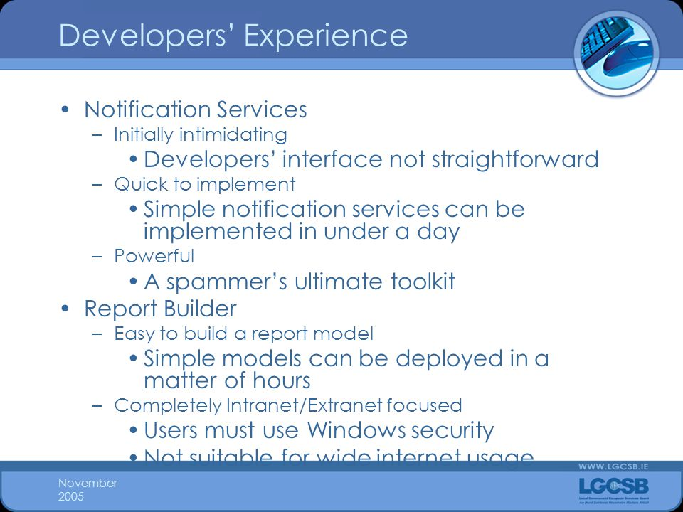 November 2005 Developers' Experience Notification Services –Initially intimidating Developers' interface not straightforward –Quick to implement Simple notification services can be implemented in under a day –Powerful A spammer's ultimate toolkit Report Builder –Easy to build a report model Simple models can be deployed in a matter of hours –Completely Intranet/Extranet focused Users must use Windows security Not suitable for wide internet usage