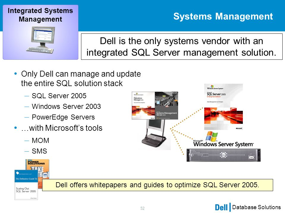 52 Database Solutions Only Dell can manage and update the entire SQL solution stack – SQL Server 2005 – Windows Server 2003 – PowerEdge Servers …with Microsoft's tools – MOM – SMS Systems Management Dell is the only systems vendor with an integrated SQL Server management solution.