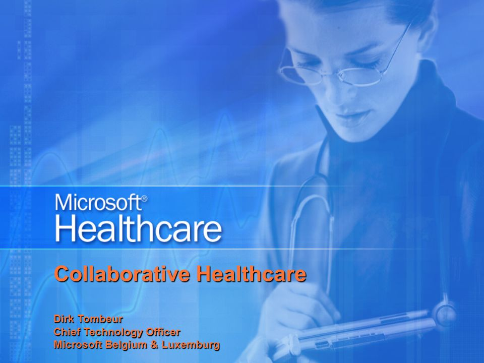 Collaborative Healthcare Dirk Tombeur Chief Technology Officer Microsoft Belgium & Luxemburg