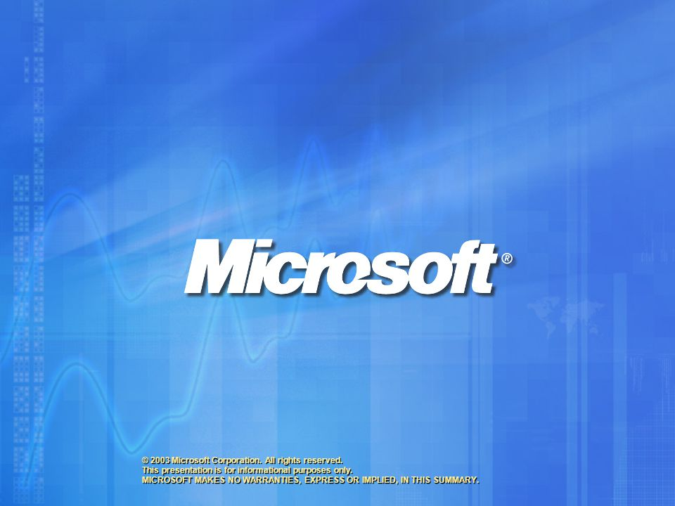 © 2003 Microsoft Corporation. All rights reserved. This presentation is for informational purposes only. MICROSOFT MAKES NO WARRANTIES, EXPRESS OR IMP