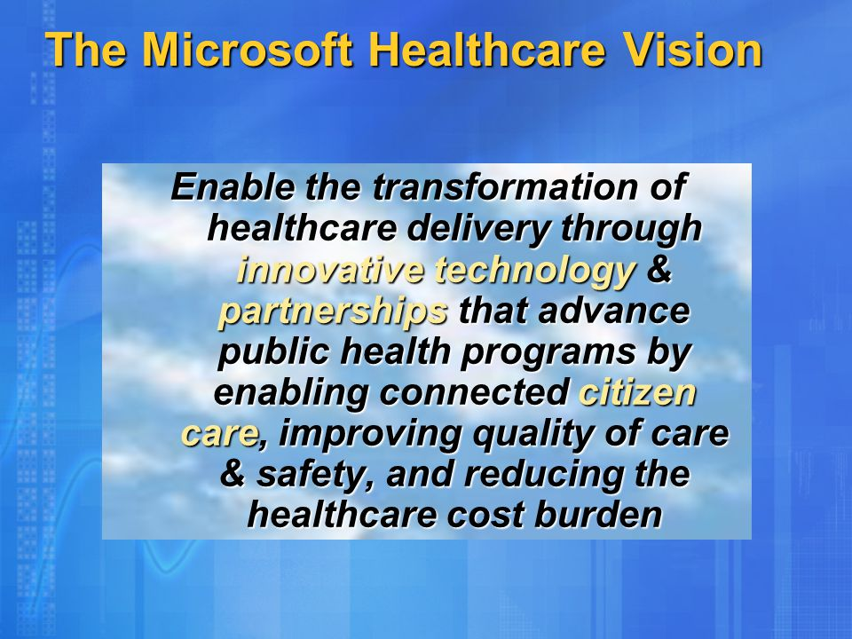 The Microsoft Healthcare Vision Enable the transformation of healthcare delivery through innovative technology & partnerships that advance public health programs by enabling connected citizen care, improving quality of care & safety, and reducing the healthcare cost burden