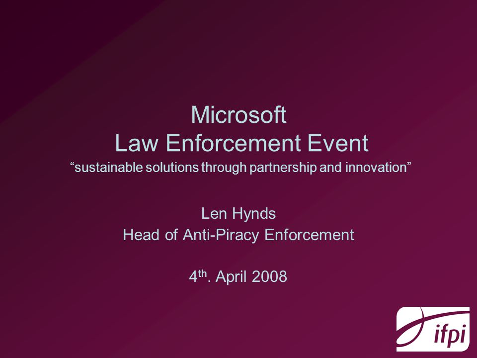 Microsoft Law Enforcement Event sustainable solutions through partnership and innovation Len Hynds Head of Anti-Piracy Enforcement 4 th.