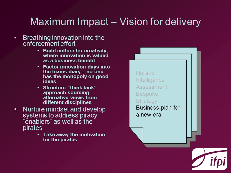 Maximum Impact – Vision for delivery Breathing innovation into the enforcement effort Build culture for creativity, where innovation is valued as a business benefit Factor innovation days into the teams diary – no-one has the monopoly on good ideas Structure think tank approach sourcing alternative views from different disciplines Nurture mindset and develop systems to address piracy enablers as well as the pirates Take away the motivation for the pirates Holistic Intelligence Assessment Bespoke Strategy Business plan for a new era