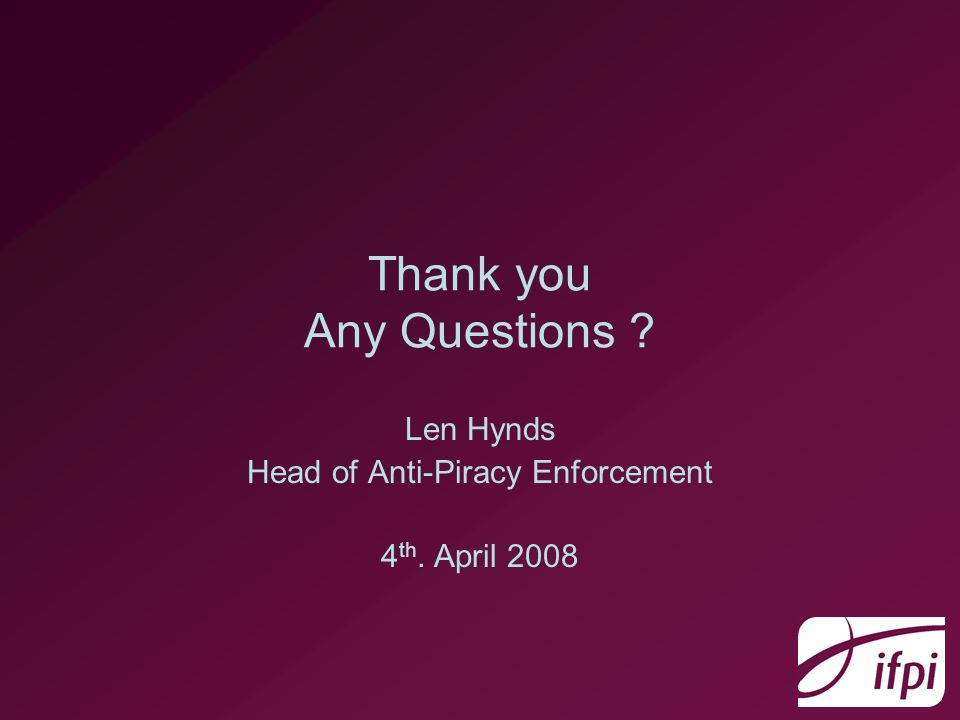 Thank you Any Questions Len Hynds Head of Anti-Piracy Enforcement 4 th. April 2008
