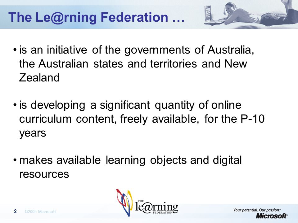 ©2005 Microsoft 2 The Federation … is an initiative of the governments of Australia, the Australian states and territories and New Zealand is developing a significant quantity of online curriculum content, freely available, for the P-10 years makes available learning objects and digital resources