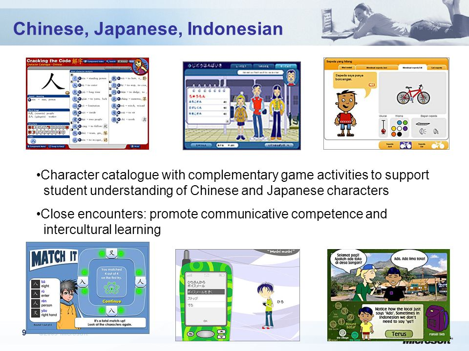 ©2005 Microsoft 9 Chinese, Japanese, Indonesian Character catalogue with complementary game activities to support student understanding of Chinese and Japanese characters Close encounters: promote communicative competence and intercultural learning