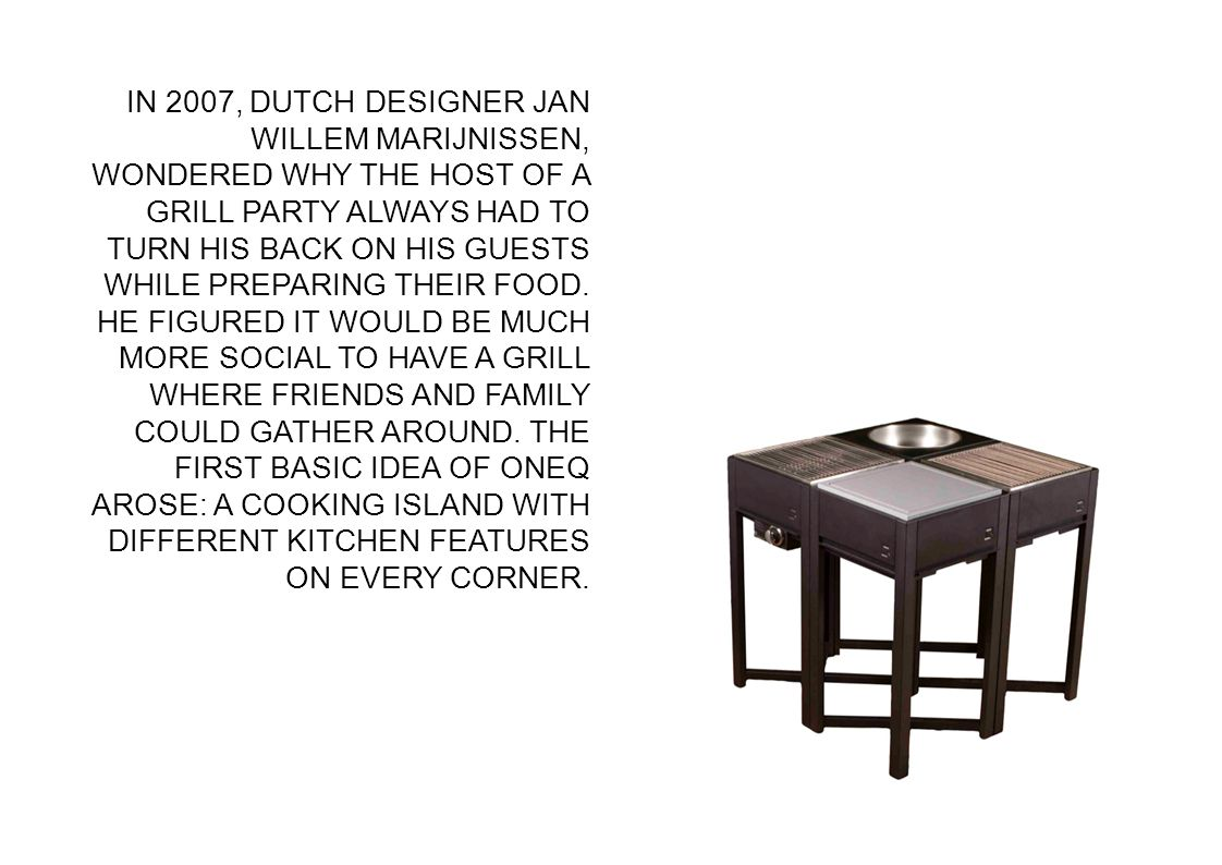 IN 2007, DUTCH DESIGNER JAN WILLEM MARIJNISSEN, WONDERED WHY THE HOST OF A GRILL PARTY ALWAYS HAD TO TURN HIS BACK ON HIS GUESTS WHILE PREPARING THEIR FOOD.