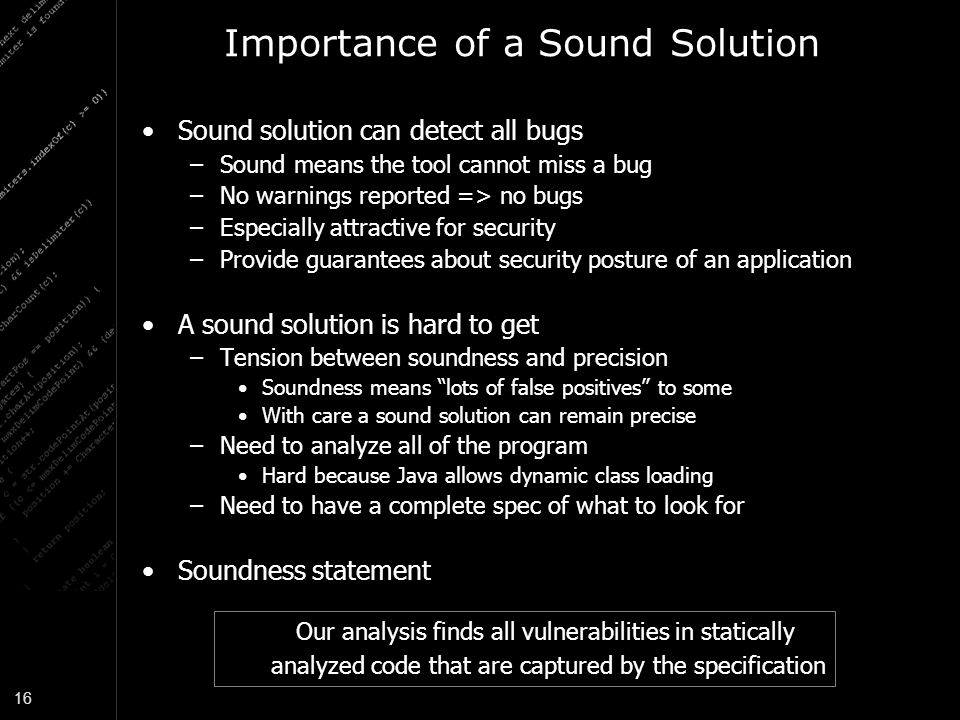 16 Importance of a Sound Solution Sound solution can detect all bugs –Sound means the tool cannot miss a bug –No warnings reported => no bugs –Especially attractive for security –Provide guarantees about security posture of an application A sound solution is hard to get –Tension between soundness and precision Soundness means lots of false positives to some With care a sound solution can remain precise –Need to analyze all of the program Hard because Java allows dynamic class loading –Need to have a complete spec of what to look for Soundness statement Our analysis finds all vulnerabilities in statically analyzed code that are captured by the specification