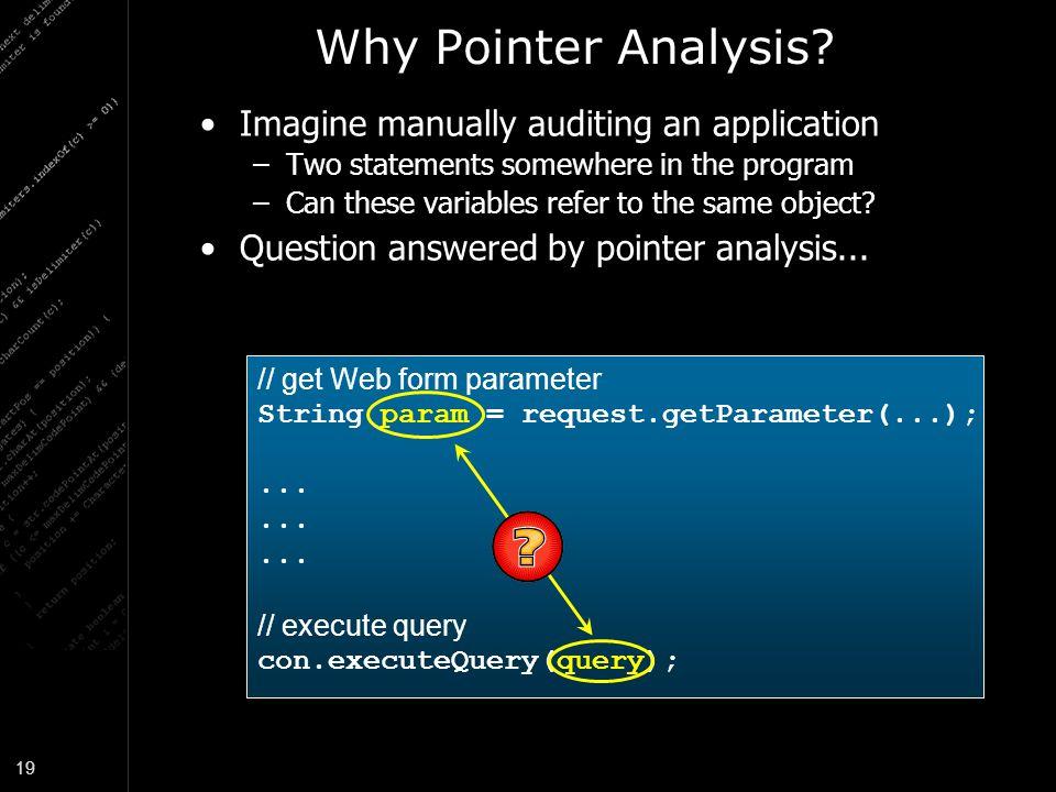 19 Why Pointer Analysis? // get Web form parameter String param = request.getParameter(...);... // execute query con.executeQuery(query); Imagine manu