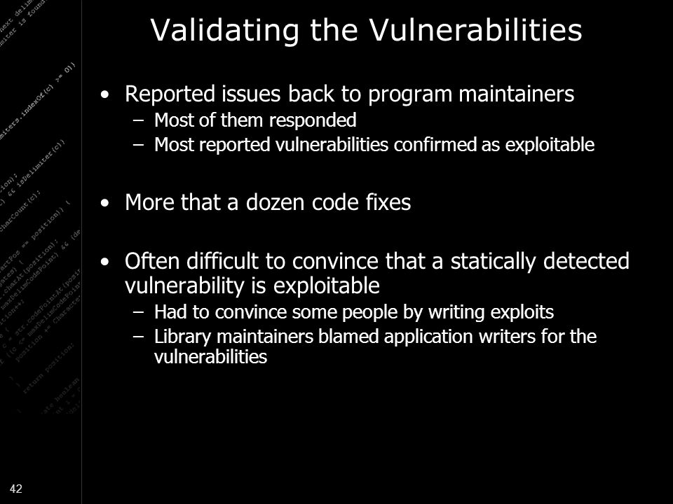 42 Validating the Vulnerabilities Reported issues back to program maintainers –Most of them responded –Most reported vulnerabilities confirmed as exploitable More that a dozen code fixes Often difficult to convince that a statically detected vulnerability is exploitable –Had to convince some people by writing exploits –Library maintainers blamed application writers for the vulnerabilities