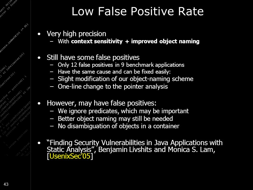 43 Low False Positive Rate Very high precision –With context sensitivity + improved object naming Still have some false positives –Only 12 false positives in 9 benchmark applications –Have the same cause and can be fixed easily: –Slight modification of our object-naming scheme –One-line change to the pointer analysis However, may have false positives: –We ignore predicates, which may be important –Better object naming may still be needed –No disambiguation of objects in a container Finding Security Vulnerabilities in Java Applications with Static Analysis , Benjamin Livshits and Monica S.